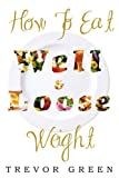 How to Eat Well and Loose Weight, Trevor Green, 1477131841