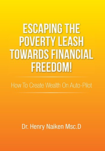 Escaping the Poverty Leash Towards Financial Freedom!: How to Create Wealth on Auto-Pilot