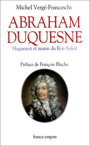 Abraham Duquesne. Huguenot et marin du Roi-Soleil Michel Vergé-Franceschi