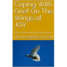 Coping With Grief On The Wings of JOY : 8 Keys To Deal With The Pain Of Death