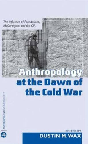 Anthropology At the Dawn of the Cold War: The Influence of Foundations, Mccarthyism and the CIA (Anthropology, Culture and Society)