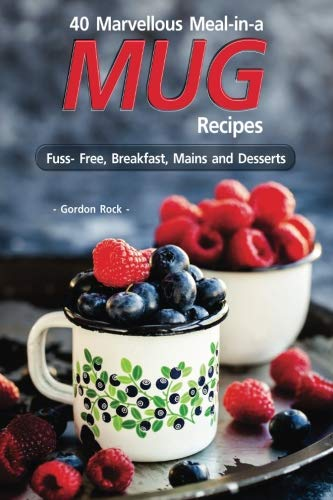 40 Marvellous Meal-in-a Mug Recipes: Fuss- Free, Breakfast, Mains and Desserts by Gordon Rock