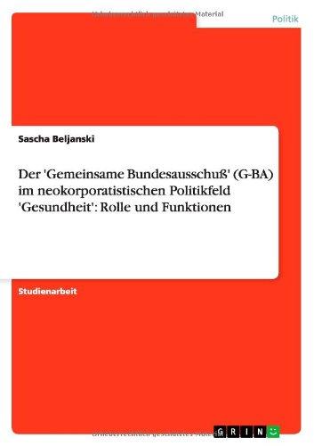 Read Online Der 'Gemeinsame Bundesausschuß' (G-BA) im neokorporatistischen Politikfeld 'Gesundheit': Rolle und Funktionen (German Edition) ebook