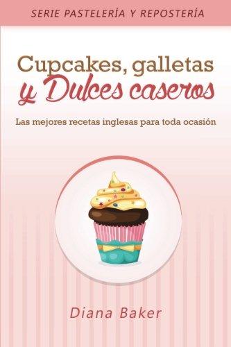 Cupcakes, Galletas y Dulces Caseros: Las mejores recetas inglesas para toda ocasión (Recetas Sabor Inglés) (Volume 3) (Spanish Edition)
