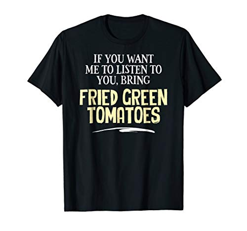 Funny Fried Green Tomatoes Shirt - If You Want Me to Listen