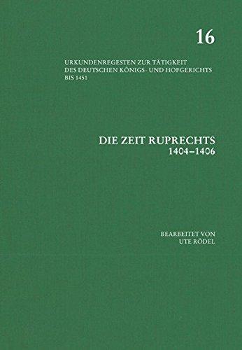 Die Zeit Ruprechts 1404–1406 (Urkundenregesten zur Tätigkeit des deutschen Königs- und Hof Band 16)