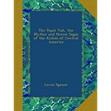 The Popol Vuh, the Mythic and Heroic Sagas of the Kichés of Central America