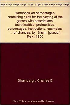 Handbook on percentages, containing rules for the playing of the games with descriptions, technicalities, probabilities, percentages, instructions, ... of chances, by