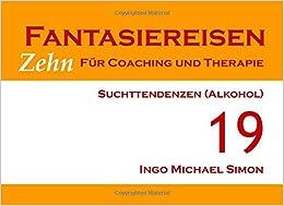 Zehn Fantasiereisen für Coaching und Therapie. Band 19: Suchttendenzen (Alkohol)