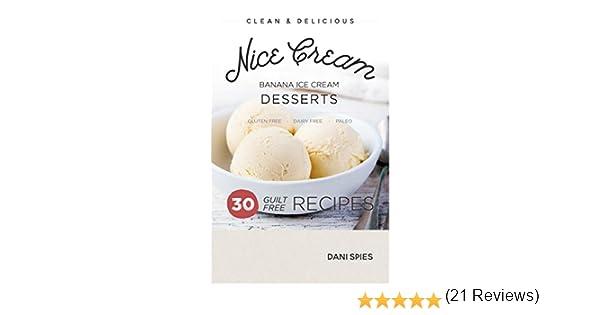 Nice Cream: 30 Guilt Free Banana Ice Cream Dessert Recipes: (Dairy Free &  Paleo)