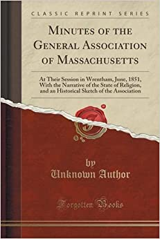 Book Minutes of the General Association of Massachusetts: At Their Session in Wrentham, June, 1851, With the Narrative of the State of Religion, and an ... Sketch of the Association (Classic Reprint)