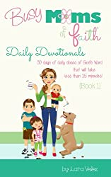 Busy Moms of Faith - Daily Devotionals: {Book 1} (Busy Moms of Faith Daily Devotionals)
