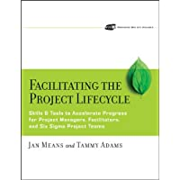 Facilitating the Project Lifecycle: The Skills & Tools to Accelerate Progress for Project Managers, Facilitators, and Six Sigma Project Teams