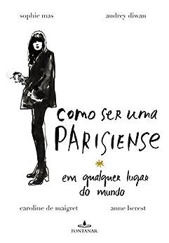 Como ser uma parisiense em qualquer lugar do mundo por [Berest, Anne, Diwan, Audrey, de Maigret, Caroline, Mas, Sophie]