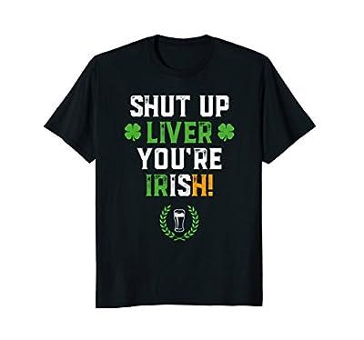 Shut Up Liver You're Irish Funny St Patrick's Day T-Shirt