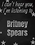I can t hear you, I m listening to Britney Spears creative writing lined notebook: Promoting band fandom and music creativity through writing...one day at a time