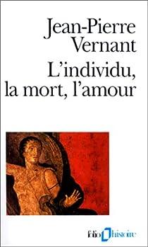 L'Individu, la mort, l'amour. Soi-même et l'autre en Grèce ancienne par Vernant