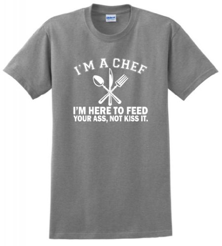 I'm a Chef I'm Here to Feed Your Ass Not Kiss It T-Shirt XL Sport Grey