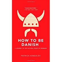 How to Be Danish: A Journey to the Cultural Heart of Denmark