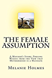 The Female Assumption: A Mother's Story: Freeing Women from the View that Motherhood is a Mandate