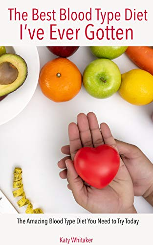 The Best Blood Type Diet I've Ever Gotten:  The Amazing Blood Type Diet You Need to Try Today