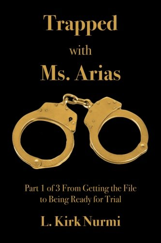 Trapped with Ms. Arias: Part 1 of 3 From Getting the File to Being Ready for Trial (Volume 1) (Arias Book)