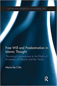 Free Will and Predestination in Islamic Thought: Theoretical Compromises in the Works of Avicenna, al-Ghazali and Ibn 'Arabi (Culture and Civilization in the Middle East)