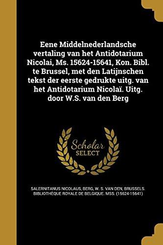Read Online Eene Middelnederlandsche Vertaling Van Het Antidotarium Nicolai, Ms. 15624-15641, Kon. Bibl. Te Brussel, Met Den Latijnschen Tekst Der Eerste Gedrukte ... Uitg. Door W.S. Van Den Berg (Dutch Edition) pdf