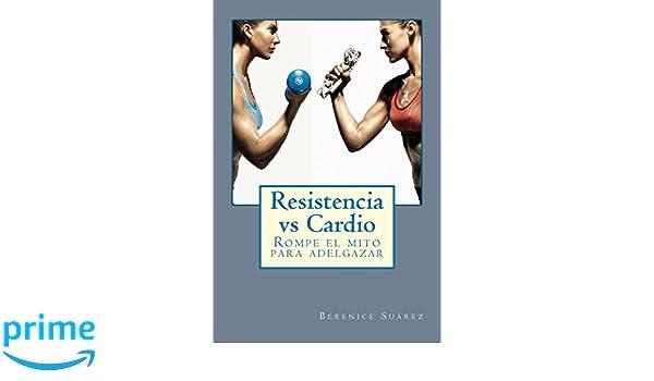 Resistencia vs Cardio: Rompe el mito para adelgazar: Amazon.es: Berenice Suárez: Libros