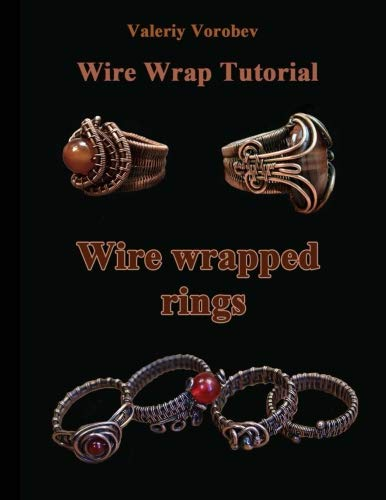 Wire wrap Jewelry tutorial. Wire wrapped rings.: Wire wrapped rings. A step by step guide. An Illustrated tutorial of the Wire Wrapping Art. (Wire wrap Jewelry tutorials) (Volume - Tutorial Wire
