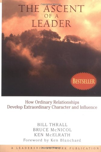 The Ascent of a Leader: How Ordinary Relationships Develop Extraordinary Character and Influence