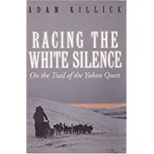 Racing the White Silence: On the Trail of the Yukon Quest