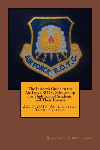 The Insider's Guide to the Air Force ROTC Scholarship for High School Students and Their Parents: 2017-2018 Application Year Edition