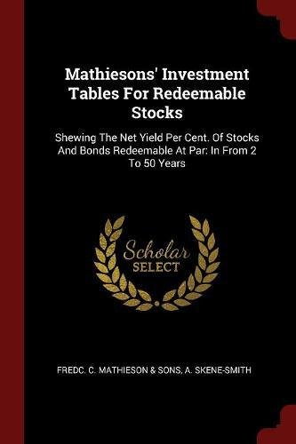 Download Mathiesons' Investment Tables For Redeemable Stocks: Shewing The Net Yield Per Cent. Of Stocks And Bonds Redeemable At Par: In From 2 To 50 Years PDF