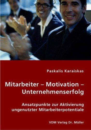 Mitarbeiter – Motivation – Unternehmenserfolg: Ansatzpunkte zur Aktivierung ungenutzter Mitarbeiterpotentiale