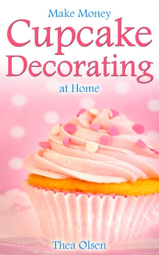 Make Money Cupcake Decorating at Home - Delight Your Clients With Your Specialty Cupcakes, Cake Pops, Cookies and Sweet -