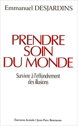 b142810ef1b560 Amazon.fr - Prendre soin du monde   Survivre à l effondrement des illusions  - Emmanuel Desjardins - Livres