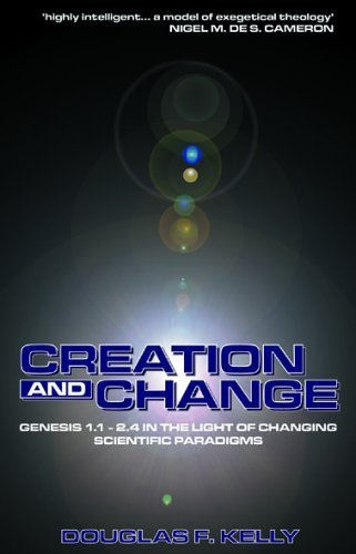 Creation and Change: Genesis 1:1-2.4 in the Light of Changing Scientific Paradigms: Discovering God in Creation by Douglas F. Kelly (2004-03-20)