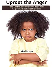 Uproot the Anger: Take Control and Overcome Your Kid's Anger and Emotional Problems
