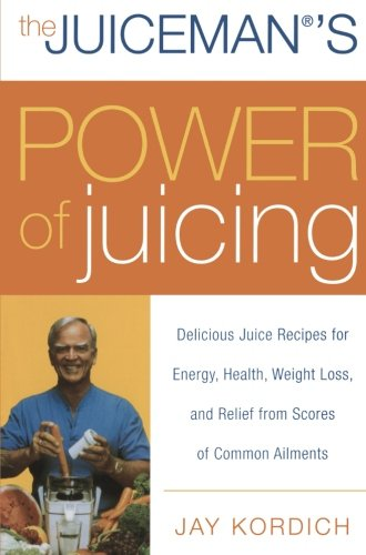 The Juiceman's Power of Juicing: Delicious Juice Recipes for Energy, Health, Weight Loss, and Relief from Scores of Comm