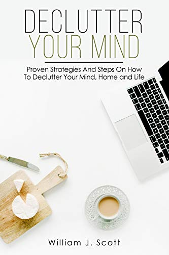 Decluttering : Declutter Your Mind : Proven Strategies And Steps On How To Declutter Your Mind, Home And Life