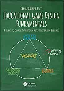 Educational Game Design Fundamentals A Journey To Creating Intrinsically Motivating Learning Experiences Kalmpourtzis George 9781138631540 Amazon Com Books