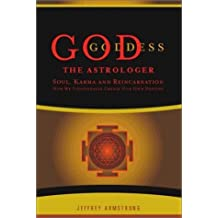 God the Astrologer: Soul, Karma, and Reincarnation: How We Continually Create Our Own Destiny