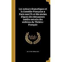 Les Auteurs Dramatiques Et La Comedie-Francaise a Paris Aux 17e Et 18e Siecles D'Apres Des Documents Inedits Extraits Des Archives Du Theatre-Francais
