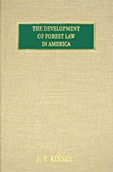 The Development of Forest Law in America: A Historical Presentation of the Successive Enactments, by the Legislatures of the Forty-eight States of the American Union and by the Federal congres