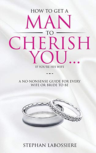How To Get A Man To Cherish You...If You're His Wife: A no-nonsense guide for every wife or bride-to-be. (Speak With Me Or Speak To Me)