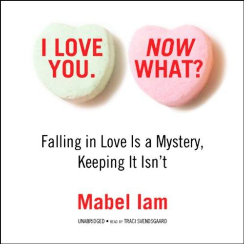 I Love You. Now What?: Falling in Love Is a Mystery, Keeping It Isn't.