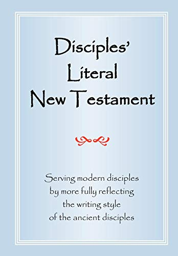 Disciples' Literal New Testament: Serving Modern Disciples By More Fully Reflecting the Writing Style of the Ancient Dis