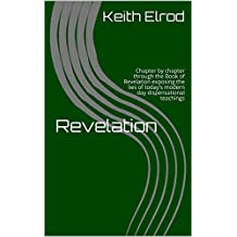 Revelation: Chapter by chapter through the Book of Revelation exposing the lies of today's modern day dispensational teachings