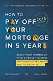 How To Pay Off Your Mortgage In Five Years: Slash your mortgage with a proven system the banks don t want you to know about (2018 Edition)